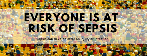 EVERYONE IS AT RISK OF SEPSIS. Sepsis can develop after an injury or infection.